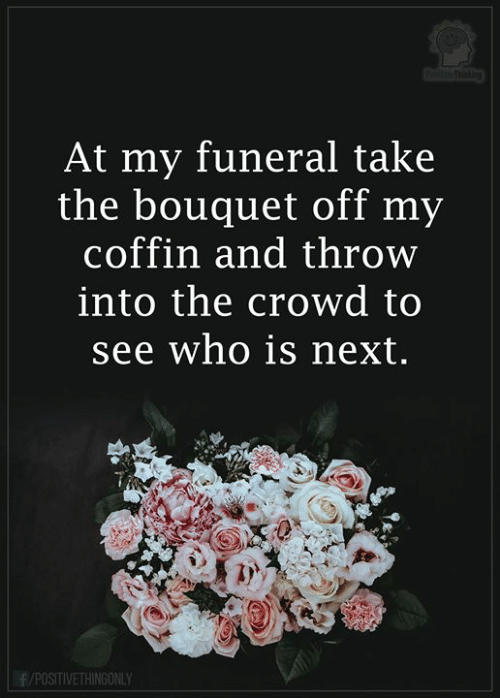 Coffin: ihthetbo  At my funeral take  the bouquet off my  coffin and throw  into the crowd to  see who is next.  f/POSITIVETHINGONLY