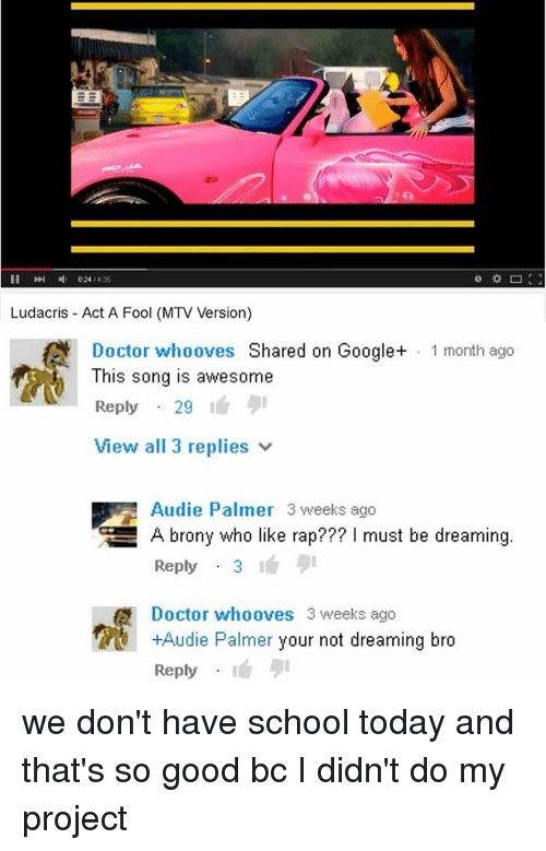 Ludacris, Memes, and Mtv: II 024 435  Ludacris Act A Fool (MTV Version)  Doctor whooves Shared on Google+ 1 month ago  This song is awesome  Reply  29  View all 3 replies  Audie Palmer 3 weeks ago  GE A brony who like rap??? must be dreaming  Reply  3  A Doctor whooves 3 weeks ago  +Audie Palmer your not dreaming bro  Reply we don't have school today and that's so good bc I didn't do my project