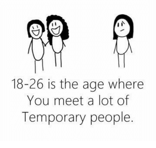 Memes, 🤖, and Lots: II  18-26 is the age where  You meet a lot of  Temporary people