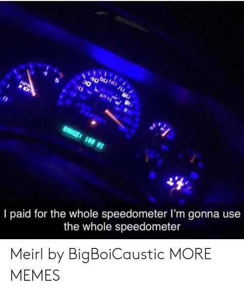 lim: II  30  90  RANGE 100 NS  I paid for the whole speedometer lI'm gonna use  the whole speedometer Meirl by BigBoiCaustic MORE MEMES