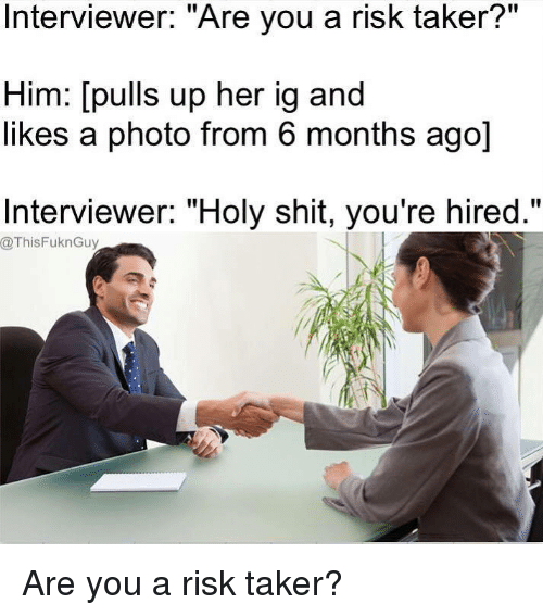 "Memes, Ups, and 🤖: II  Interviewer: Are you a risk taker  Him: [pulls up her ig and  likes a photo from 6 months ago]  Interviewer: ""Holy shit, you're hired.""  @ThisFuknGuy Are you a risk taker?"