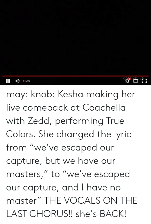 "Chorus: II Live may:  knob:  Kesha making her live comeback at Coachella with Zedd, performing True Colors. She changed the lyric from ""we've escaped our capture, but we have our masters,"" to ""we've escaped our capture, and I have no master""  THE VOCALS ON THE LAST CHORUS!! she's BACK!"