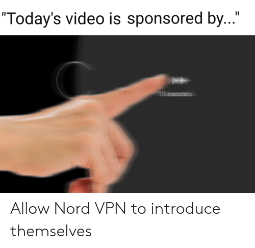 "Nord: II  ""Today's video is sponsored by...""  10 seconds Allow Nord VPN to introduce themselves"