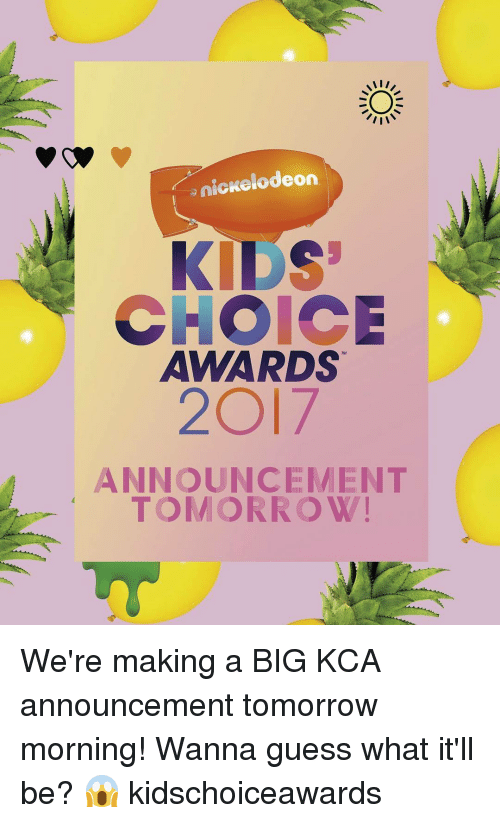 Memes, Nickelodeon, and Nickelodeon Kids' Choice Awards: II V  nickelodeon  KIDS  CHOICE  AWARDS  2017  ANNOUNCEMENT  TOMORROW We're making a BIG KCA announcement tomorrow morning! Wanna guess what it'll be? 😱 kidschoiceawards