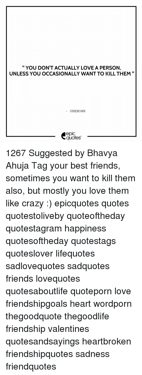 Crazy, Friends, and Love: II  YOU DON'T ACTUALLY LOVE A PERSON,  UNLESS YOU OCCASIONALLY WANT TO KILL THEM  UNKNOWN  quotes 1267 Suggested by Bhavya Ahuja Tag your best friends, sometimes you want to kill them also, but mostly you love them like crazy :) epicquotes quotes quotestoliveby quoteoftheday quotestagram happiness quotesoftheday quotestags quoteslover lifequotes sadlovequotes sadquotes friends lovequotes quotesaboutlife quoteporn love friendshipgoals heart wordporn thegoodquote thegoodlife friendship valentines quotesandsayings heartbroken friendshipquotes sadness friendquotes