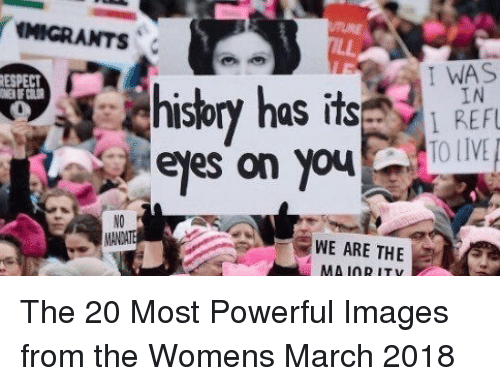 Womens March: IIGRANTS  ESPECT  I WAS  hisbry has  IN  IS  eles on youOV  NO  WE ARE THE  MA IORITY The 20 Most Powerful Images from the Womens March 2018