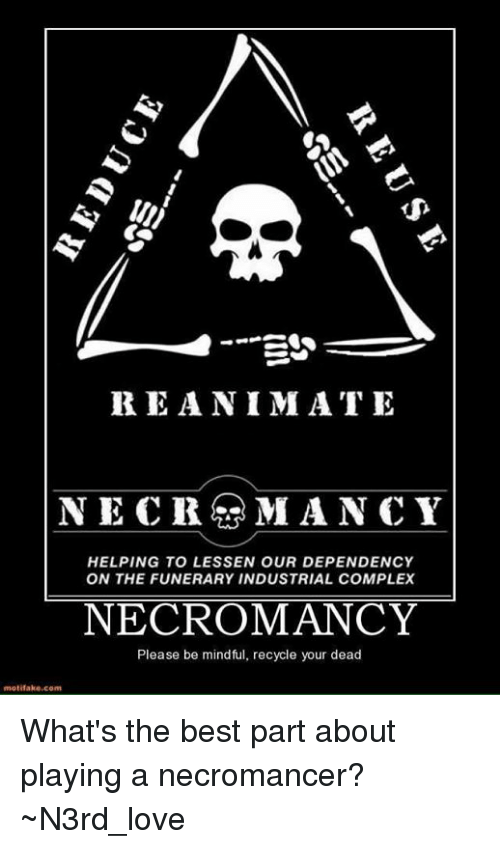 rca: III)  Ego  RE ANIMATE  NEC RCA MANCY  HELPING TO LESSEN OUR DEPENDENCY  ON THE FUNERARY INDUSTRIAL COMPLEX  NECROMANCY  Please be mindful, recycle your dead  motif ake com What's the best part about playing a necromancer? ~N3rd_love