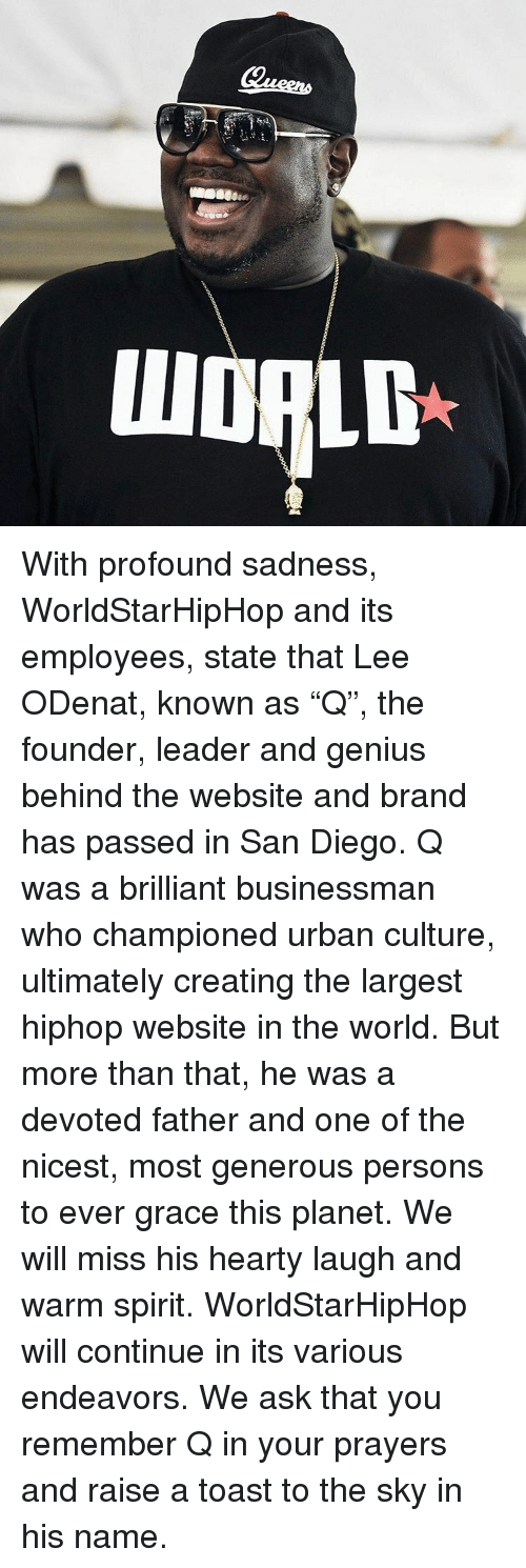 "Memes, Worldstarhiphop, and San Diego: III With profound sadness, WorldStarHipHop and its employees, state that Lee ODenat, known as ""Q"", the founder, leader and genius behind the website and brand has passed in San Diego. Q was a brilliant businessman who championed urban culture, ultimately creating the largest hiphop website in the world. But more than that, he was a devoted father and one of the nicest, most generous persons to ever grace this planet. We will miss his hearty laugh and warm spirit. WorldStarHipHop will continue in its various endeavors. We ask that you remember Q in your prayers and raise a toast to the sky in his name."