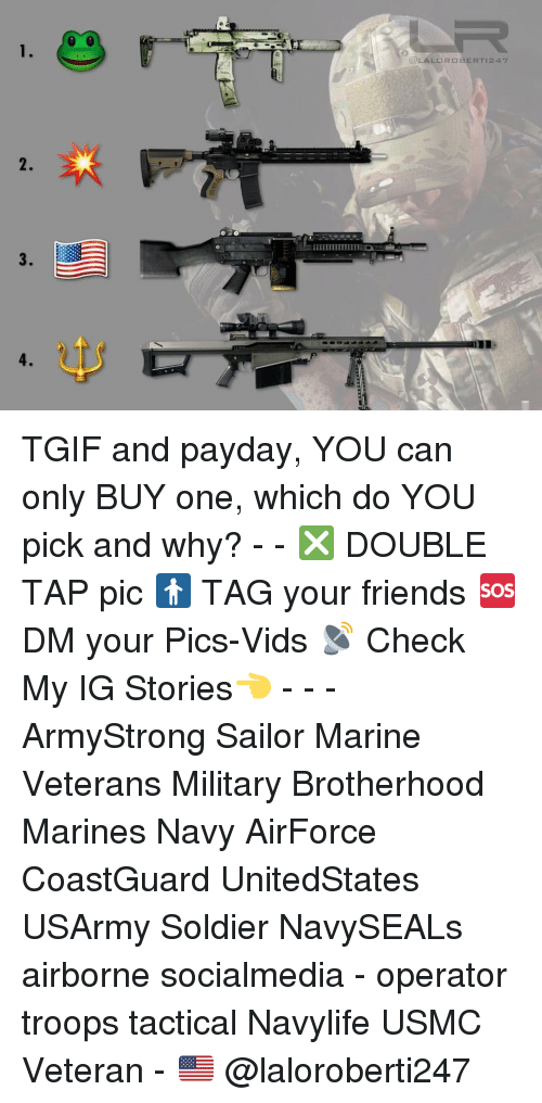 Friends, Memes, and Tgif: IIIIIIIIIIIIIIIED  OLALORO GERT 247 TGIF and payday, YOU can only BUY one, which do YOU pick and why? - - ❎ DOUBLE TAP pic 🚹 TAG your friends 🆘 DM your Pics-Vids 📡 Check My IG Stories👈 - - - ArmyStrong Sailor Marine Veterans Military Brotherhood Marines Navy AirForce CoastGuard UnitedStates USArmy Soldier NavySEALs airborne socialmedia - operator troops tactical Navylife USMC Veteran - 🇺🇸 @laloroberti247