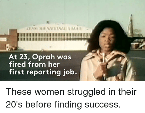 Fire, Memes, and Struggle: IIIIIIIIIIIIIIIIIIIIIIIIIIIIru  At 23, Oprah was  fired from her  first reporting job These women struggled in their 20's before finding success.