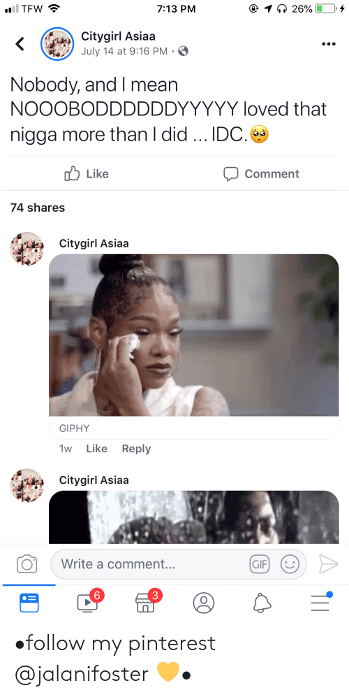 Pinterest: iil TFW  @ 1 26%  7:13 PM  Citygirl Asiaa  July 14 at 9:16 PM .  Nobody, and I mean  NOOOBODDDDDDYYYYY loved that  nigga more than I did.. IDC.  לו Like  Comment  74 shares  Citygirl Asiaa  GIPHY  Like Reply  1w  Citygirl Asiaa  Write a comment...  GIF  6 •follow my pinterest @jalanifoster 💛•