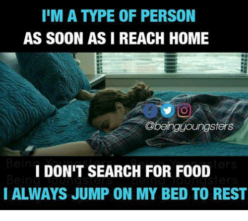 Memes, Soon..., and Home: IIM A TYPE OF PERSON  AS SOON AS I REACH HOME  ngsters  I DON'T SEARCH FOR F00D  I ALWAYS JUMP ON MY BED TO REST