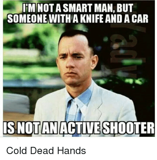 Dead Hand: IIM NOT A SMART MAN, BUT  SOMEONE WITH A KNIFE AND A CAR  IS OTAN  ACTIVESHOOTER Cold Dead Hands