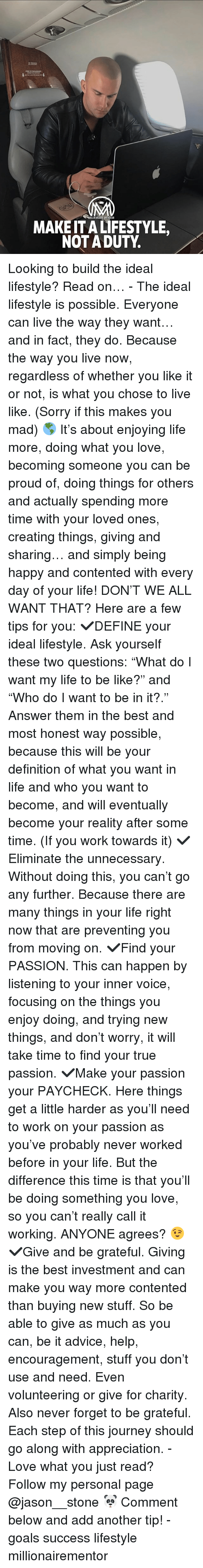 """Advice, Be Like, and Goals: IIONAIREMENTOR  MAKE IT A LIFESTYLE,  NOT A DUTY Looking to build the ideal lifestyle? Read on… - The ideal lifestyle is possible. Everyone can live the way they want… and in fact, they do. Because the way you live now, regardless of whether you like it or not, is what you chose to live like. (Sorry if this makes you mad) 🌎 It's about enjoying life more, doing what you love, becoming someone you can be proud of, doing things for others and actually spending more time with your loved ones, creating things, giving and sharing… and simply being happy and contented with every day of your life! DON'T WE ALL WANT THAT? Here are a few tips for you: ✔️DEFINE your ideal lifestyle. Ask yourself these two questions: """"What do I want my life to be like?"""" and """"Who do I want to be in it?."""" Answer them in the best and most honest way possible, because this will be your definition of what you want in life and who you want to become, and will eventually become your reality after some time. (If you work towards it) ✔️Eliminate the unnecessary. Without doing this, you can't go any further. Because there are many things in your life right now that are preventing you from moving on. ✔️Find your PASSION. This can happen by listening to your inner voice, focusing on the things you enjoy doing, and trying new things, and don't worry, it will take time to find your true passion. ✔️Make your passion your PAYCHECK. Here things get a little harder as you'll need to work on your passion as you've probably never worked before in your life. But the difference this time is that you'll be doing something you love, so you can't really call it working. ANYONE agrees? 😉 ✔️Give and be grateful. Giving is the best investment and can make you way more contented than buying new stuff. So be able to give as much as you can, be it advice, help, encouragement, stuff you don't use and need. Even volunteering or give for charity. Also never forget to be grateful. Each step of this jo"""