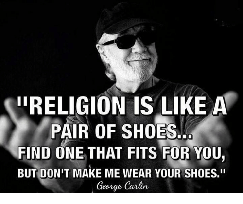 "George Carlin, Memes, and Shoes: IIRELIGION IS LIKE A  PAIR OF SHOES...  FIND ONE THAT FITS FOR YOU  BUT DON'T MAKE ME WEAR YOUR SHOES.""  George Carlin"