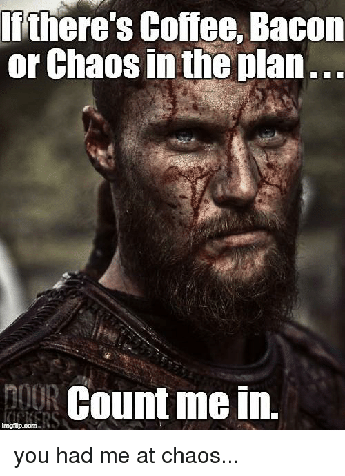 count me in: Iithere's Coffee, Bacom  or Chaos in the plan  nouR Count me in. you had me at chaos...