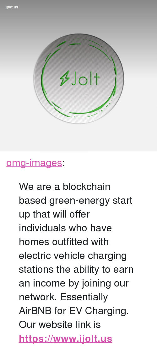"""Blockchain: ijolt.us  Jolt <p><a href=""""https://omg-images.tumblr.com/post/172138121277/we-are-a-blockchain-based-green-energy-start-up"""" class=""""tumblr_blog"""">omg-images</a>:</p><blockquote><p> We are a blockchain based green-energy start up that will offer  individuals who have homes outfitted with electric vehicle charging  stations the ability to earn an income by joining our network.  Essentially AirBNB for EV Charging. <br/>Our website link is <b><a href=""""https://www.ijolt.us/"""">https://www.ijolt.us</a></b><br/></p></blockquote>"""