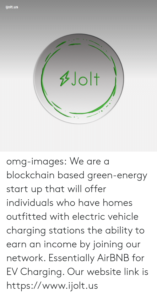 Blockchain: ijolt.us  Jolt omg-images: We are a blockchain based green-energy start up that will offer  individuals who have homes outfitted with electric vehicle charging  stations the ability to earn an income by joining our network.  Essentially AirBNB for EV Charging. Our website link is https://www.ijolt.us