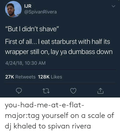 """starburst: IJR  @SpivanRivera  """"But I didn't shave""""  First of all...l eat starburst with half its  wrapper still on, lay ya dumbass down  4/24/18, 10:30 AM  27K Retweets 128K Likes you-had-me-at-e-flat-major:tag yourself on a scale of dj khaled to spivan rivera"""