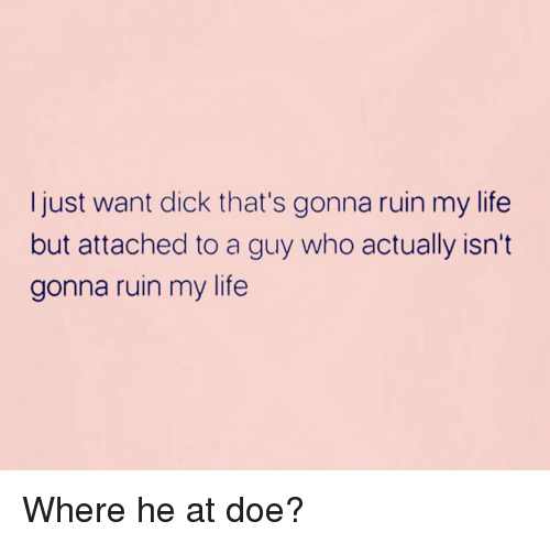 doe: Ijust want dick that's gonna ruin my life  but attached to a guy who actually isn't  gonna ruin my life Where he at doe?