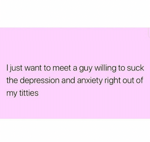 Depression And Anxiety: Ijust want to meet a guy willing to suck  the depression and anxiety right out of  my titties