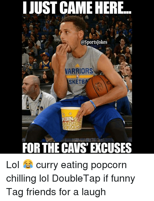 Cavs, Chill, and Friends: IJUSTCAMEHERE...  @SportsUokes  WARRIORS  SKETB  IIR  FOR THE CAVS EXCUSES Lol 😂 curry eating popcorn chilling lol DoubleTap if funny Tag friends for a laugh