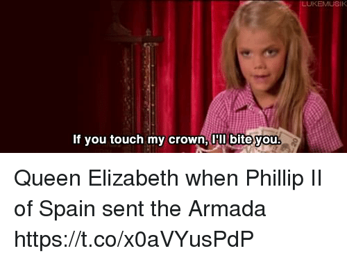 armada: IK  If you touch my crown, I bite you Queen Elizabeth when Phillip II of Spain sent the Armada https://t.co/x0aVYusPdP
