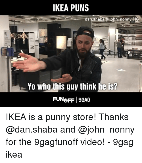 9gag, Ikea, and Memes: IKEA PUNS  an  340  Yo who this guy think he is?  FUNoFF 9GAG IKEA is a punny store! Thanks @dan.shaba and @john_nonny for the 9gagfunoff video! - 9gag ikea