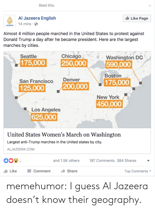 Womens March On Washington: iked this.  Al Jazeera English  4 mins  Like Page  ALJAZEERA  Almost 4 million people marched in the United States to protest against  Donald Trump a day after he became president. Here are the largest  marches by cities.  Seattle  Chicago  Washington DC  590,000  Boston  175,000  250,000  San Francisco  Denver  125,000  200,000 175,000  New York  450,000  Los Angeles  625,000  United States Women's March on Washington  Largest anti-Trump marches in the United states by city.  ALJAZEERA.COM  and 1.5K others  187 Comments384 Shares  Like-Comment Share  Top Comments memehumor:  I guess Al Jazeera doesn't know their geography.