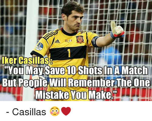 """Memes, Match, and Iker Casillas: iker casillas  Youlmay Save 10 shots InA Match  But People Will Remember The One  Mistake YouMake"""" - Casillas 😳❤"""