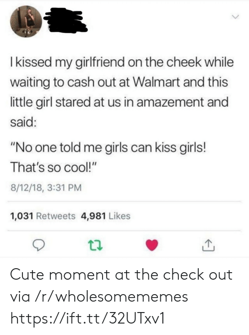 "cheek: Ikissed my girlfriend on the cheek while  waiting to cash out at Walmart and this  little girl stared at us in amazement and  said:  ""No one told me girls can kiss girls!  That's so cool!""  8/12/18, 3:31 PM  1,031 Retweets 4,981 Likes Cute moment at the check out via /r/wholesomememes https://ift.tt/32UTxv1"