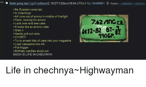 Birthday, Life, and Run: Iklim jong lulz gu7ve98enhE 10/27/13(Sun) 19:04 UTC+1 No.18499861 Replies 18500049 18500374  >Be Russian conscript  In Chechnya  >AK runs out of ammo in middle of firefight  Panic, looking for ammo  >Look over and see cake  >It looks like an ammo crate  >Grab it  Hands pull out cake  >CYORT!  >Try to smash bits of cake into your magazine  >Load cakeazine into AK  Pull trigger  Birthday candles shoot out  SUCH IS LIFE IN CHECHNYA Life in chechnya~Highwayman