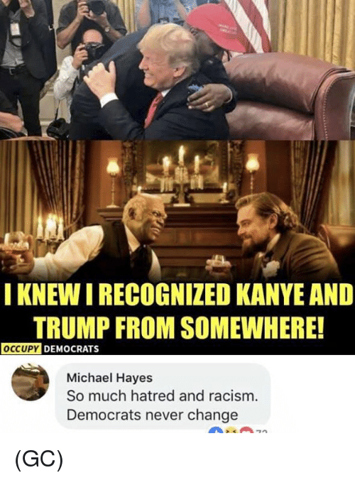 hayes: IKNEW I RECOGNIZED KANYE AND  TRUMP FROM SOMEWHERE!  OCCUPY  DEMOCRATS  Michael Hayes  So much hatred and racism  Democrats never change (GC)