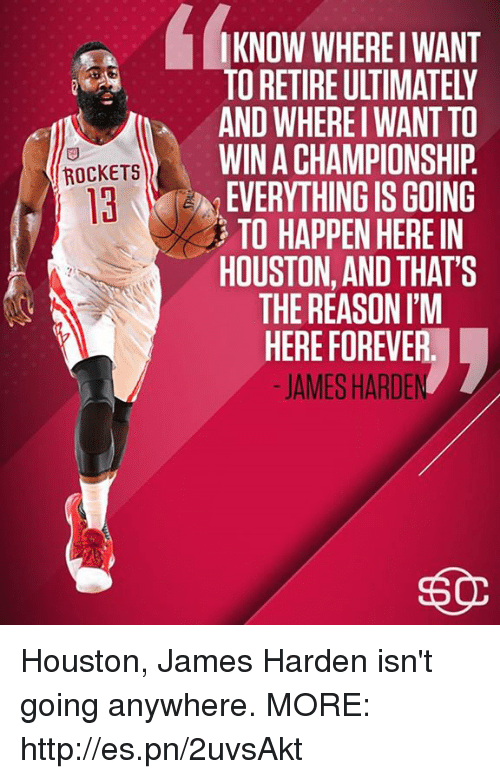 James Harden, Memes, and Forever: IKNOW WHEREI WANT  TO RETIRE ULTIMATELY  AND WHEREI WANT TO  WIN A CHAMPIONSHIP  EVERYTHING IS GOING  TO HAPPEN HERE IN  HOUSTON, AND THAT'S  THE REASONIM  HERE FOREVER  -JAMES HARDE  ROCKETS Houston, James Harden isn't going anywhere.   MORE: http://es.pn/2uvsAkt