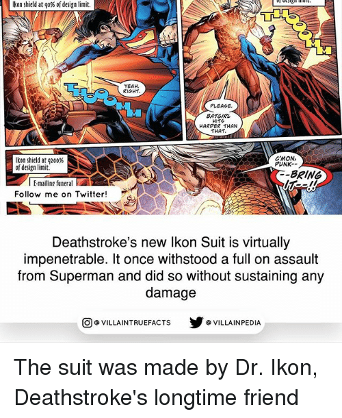 Punked: Ikon shield at go% of design limit.  YEAH  RIGHT.  PLEASE  BATGIRL  HITS  HARDER THAN  THAT.  C'MON,  kon shield at q200%  PUNK.  of design limit  BRING  l Emailing funeral  E  Follow me on Twitter  Deathstroke's new lkon Sult is virtually  impenetrable. It once withstood a full on assault  from Superman and did so without sustaining any  damage  VILLAINTRUEFACTS G VILLAINPEDIA  CO The suit was made by Dr. Ikon, Deathstroke's longtime friend
