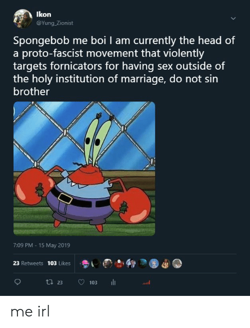 ikon: Ikon  @Yung Zionist  Spongebob me boi I am currently the head of  a proto-fascist movement that violently  targets fornicators for having sex outside of  the holy institution of marriage, do not sin  brother  7:09 PM 15 May 2019  23 Retweets  103 Likes  ti 23  103  Jull me irl