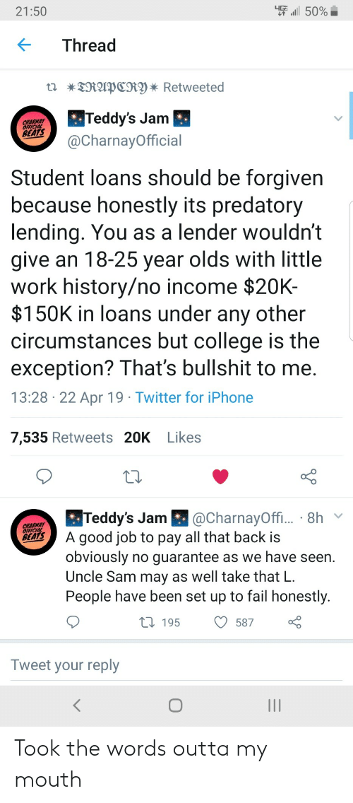 Forgiven: -''il 50%  21:50  KThread  Teddy's Jam  @CharnayOfficial  CHARWAY  OFEICIAL  BEATS  Student loans should be forgiven  because honestly its predatory  lending. You as a lender wouldn't  give an 18-25 year olds with little  work history/no income $20K-  $150K in loans under any other  circumstances but college is the  exception? That's bullshit to me  13:28 22 Apr 19 Twitter for iPhone  7,535 Retweets 20K Likes  CharnayOffi  BA good job to pay all that back is  Teddy's Jam  CHARNAY  obviously no quarantee as we have seen.  Uncle Sam may as well take that L  People have been set up to fail honestly  58700  t 195  Tweet your reply Took the words outta my mouth
