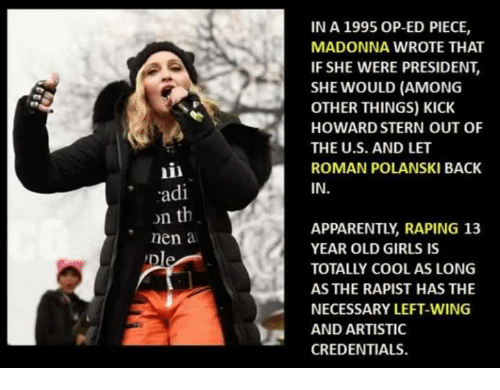 polanski: il  adi  n th  nen a  Dle  IN A 1995 OP-ED PIECE,  MADONNA WROTE THAT  IF SHE WERE PRESIDENT,  SHE WOULD (AMONG  OTHER THINGS) KICK  HOWARD STERN OUT OF  THE U.S. AND LET  ROMAN POLANSKI BACK  IN  APPARENTLY RAPING 13  YEAR OLD GIRLS IS  TOTALLY COOL AS LONG  AS THE RAPIST HAS THE  NECESSARY LEFT-WING  AND ARTISTIC  CREDENTIALS.