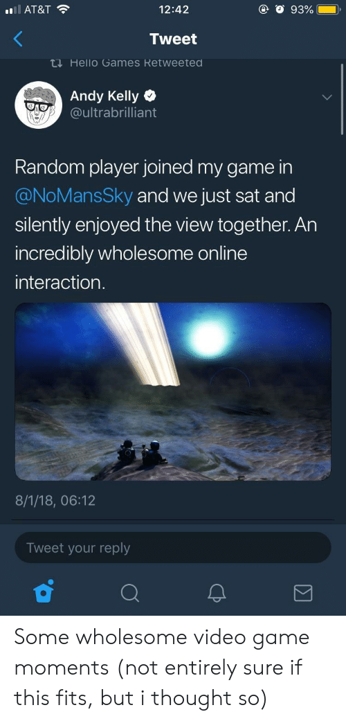 The View: Il AT&T  12:42  Tweet  ti Hello Games Retweeted  Andy Kelly  oultrabrilliant  Random player joined my game in  @NoMansSky and we just sat and  silently enjoyed the view together. An  incredibly wholesome online  interaction  8/1/18, 06:12  Tweet your reply Some wholesome video game moments (not entirely sure if this fits, but i thought so)
