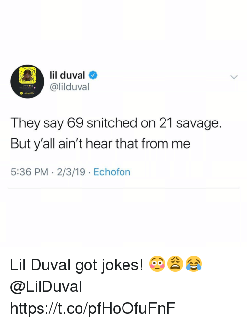 got jokes: il duval  @lilduval  O Added Me  They say 69 snitched on 21 savage  But y'all ain't hear that from me  5:36 PM 2/3/19 Echofon Lil Duval got jokes! 😳😩😂 @LilDuval https://t.co/pfHoOfuFnF