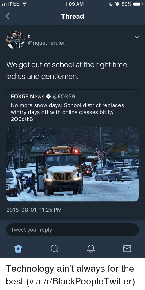 Blackpeopletwitter, News, and School: Il Fido  11:09 AM  Thread  @riquetheruler_  WENT  We got out of school at the right time  ladies and gentlemen.  FOX59 News·@FOX59  No more snow days: School district replaces  wintry days off with online classes bit.ly/  200ctkB  STOP  2018-08-01, 11:25 PM  Tweet your reply Technology ain't always for the best (via /r/BlackPeopleTwitter)