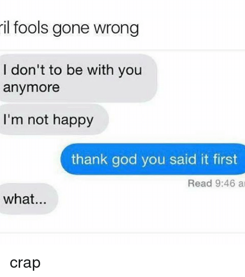 God, Memes, and Happy: il fools gone wrong  I don't to be with you  anymore  I'm not happy  thank god you said it first  Read 9:46 a  what crap