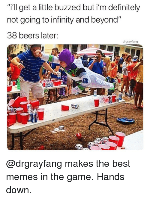 """Definitely, Memes, and The Game: """"i'l get a little buzzed but i'm definitely  not going to infinity and beyond""""  38 beers later:  drgrayfang @drgrayfang makes the best memes in the game. Hands down."""