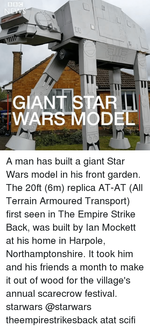 Seens: Il  GIANT STAR  WAR A man has built a giant Star Wars model in his front garden. The 20ft (6m) replica AT-AT (All Terrain Armoured Transport) first seen in The Empire Strike Back, was built by Ian Mockett at his home in Harpole, Northamptonshire. It took him and his friends a month to make it out of wood for the village's annual scarecrow festival. starwars @starwars theempirestrikesback atat scifi