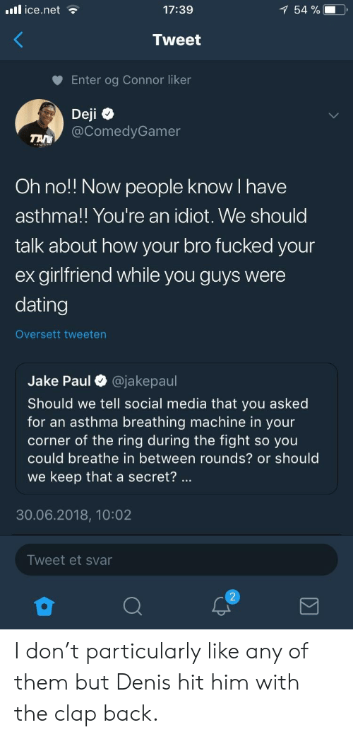 clap back: il ice.net  17:39  54 %  Tweet  Enter og Connor liker  Deji  @ComedyGamer  Oh no!! Now people know I have  asthma!! You're an idiot. We should  talk about how your bro fucked your  ex girlfriend while you guys were  dating  Oversett tweeten  Jake Paul O @jakepaul  Should we tell social media that you asked  for an asthma breathing machine in your  corner of the ring during the fight so you  could breathe in between rounds? or should  we keep that a secret?  30.06.2018, 10:02  Tweet et svar I don't particularly like any of them but Denis hit him with the clap back.