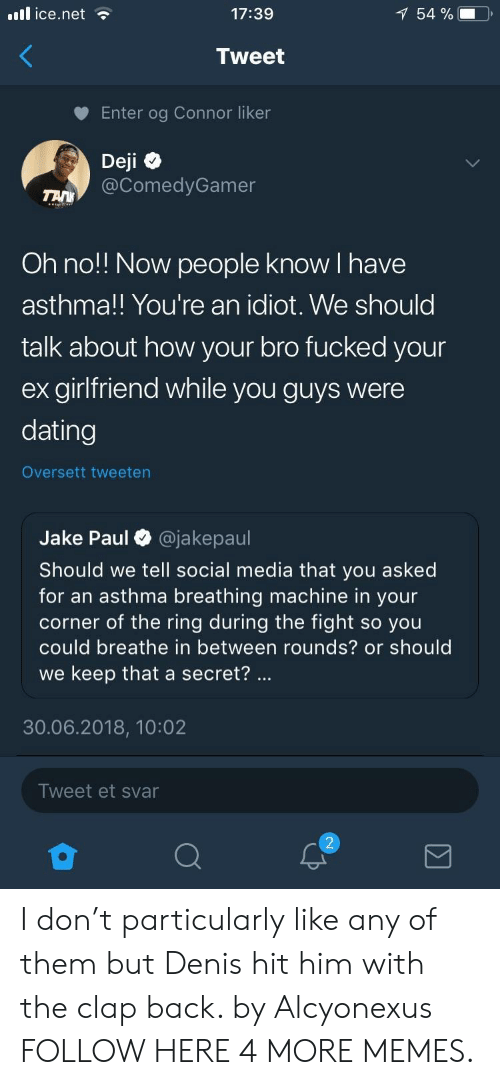 clap back: il ice.net  17:39  54 %  Tweet  Enter og Connor liker  Deji  @ComedyGamer  Oh no!! Now people know I have  asthma!! You're an idiot. We should  talk about how your bro fucked your  ex girlfriend while you guys were  dating  Oversett tweeten  Jake Paul O @jakepaul  Should we tell social media that you asked  for an asthma breathing machine in your  corner of the ring during the fight so you  could breathe in between rounds? or should  we keep that a secret?  30.06.2018, 10:02  Tweet et svar I don't particularly like any of them but Denis hit him with the clap back. by Alcyonexus FOLLOW HERE 4 MORE MEMES.