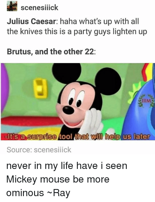 Life, Party, and Tumblr: il  Julius Caesar: haha what's up with all  the knives this is a party guys lighten up  scenesilick  Brutus, and the other 22:  IIM  will help us later  0  0  Source: scenesiiick never in my life have i seen Mickey mouse be more ominous ~Ray