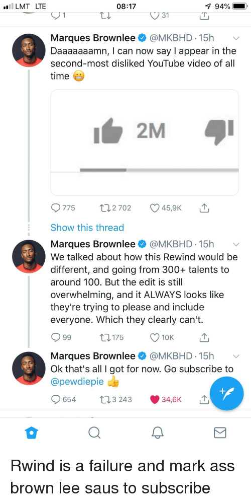 Daaaaaaamn: Il LMT LTE  08:17  V 31  Marques Brownlee @MKBHD 15h  Daaaaaaamn, I can now say I appear in the  second-most disliked YouTube video of all  time  775 t 2702 459K  Show this thread  Marques Brownlee @MKBHD 15h v  We talked about how this Rewind would be  different, and going from 300+ talents to  around 100. But the edit is stil  overwhelming, and it ALWAYS looks like  they're trying to please and include  everyone. Which they clearly can't.  175  10K  Marques Brownlee @MKBHD-15h v  Ok that's all I got for now. Go subscribe to  @pewdiepie  654  3 243  34,6K