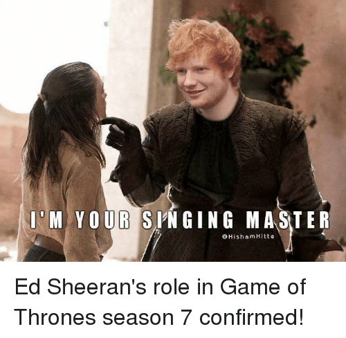 Memes, 🤖, and Eds: Il M YOUR S  MA STER  Hisham Hitte Ed Sheeran's role in Game of Thrones season 7 confirmed!