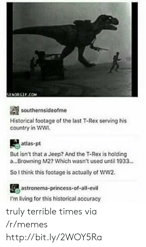Memes, Http, and Jeep: il  SENORGIF.COM  southernsideofme  Historical footage of the last T-Rex serving his  country in ww  atlas-pt  But isn't that a Jeep? And the T-Rex is holding  a...Browning M2? Which wasn't used until 1933...  So I think this footage is actually of ww2.  astronema-princess-of-all-ovil  I'm living for this historical accuracy truly terrible times via /r/memes http://bit.ly/2WOY5Ra